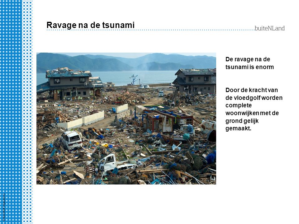 Ravage na de tsunami De ravage na de tsunami is enorm