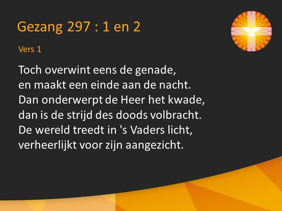 Gezang 297 : 1 en 2 Toch overwint eens de genade,