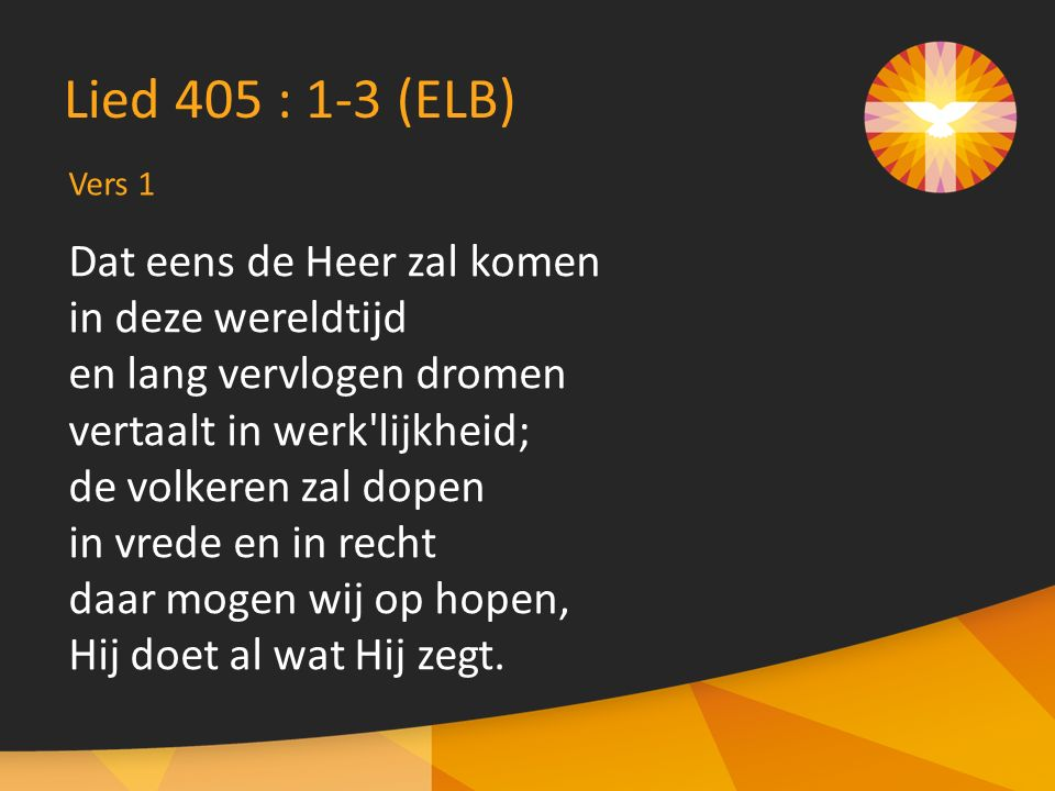 Lied 405 : 1-3 (ELB) Dat eens de Heer zal komen in deze wereldtijd