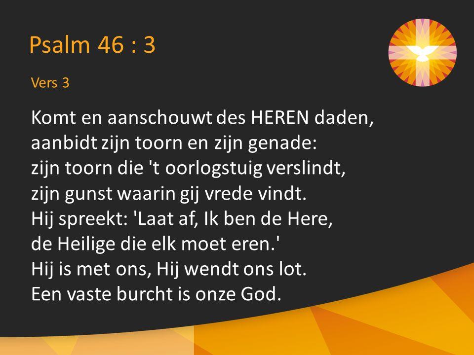 Psalm 46 : 3 Komt en aanschouwt des HEREN daden,