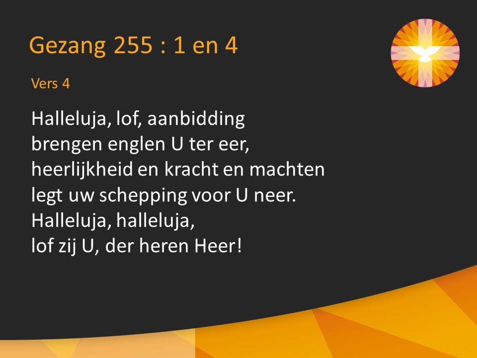 Gezang 255 : 1 en 4 Halleluja, lof, aanbidding