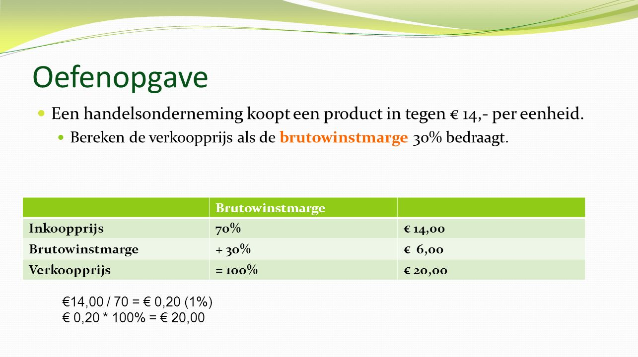 Oefenopgave Een handelsonderneming koopt een product in tegen € 14,- per eenheid. Bereken de verkoopprijs als de brutowinstmarge 30% bedraagt.