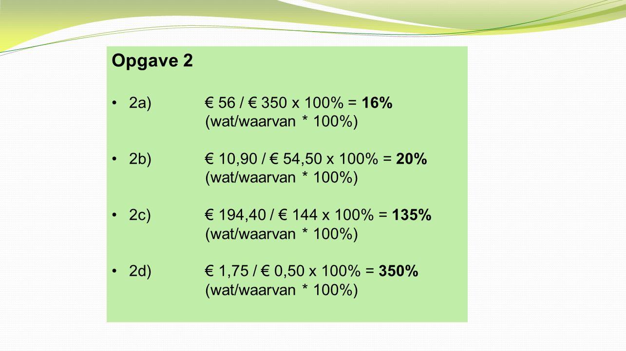 Opgave 2 2a) € 56 / € 350 x 100% = 16% (wat/waarvan * 100%)