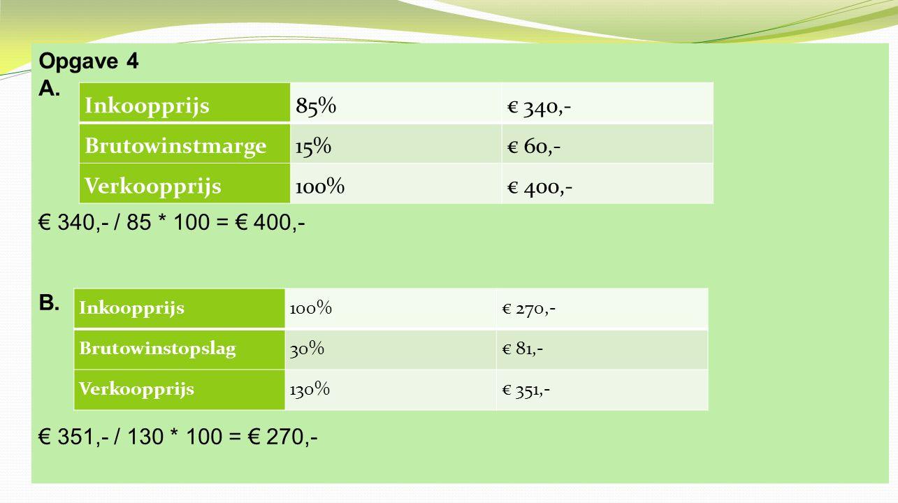 Opgave 4 A. € 340,- / 85 * 100 = € 400,- B. € 351,- / 130 * 100 = € 270,- Inkoopprijs. 85% € 340,-