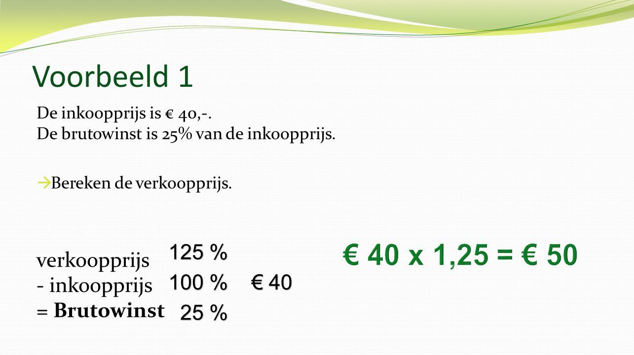 Voorbeeld 1 € 40 x 1,25 = € 50 verkoopprijs - inkoopprijs = Brutowinst