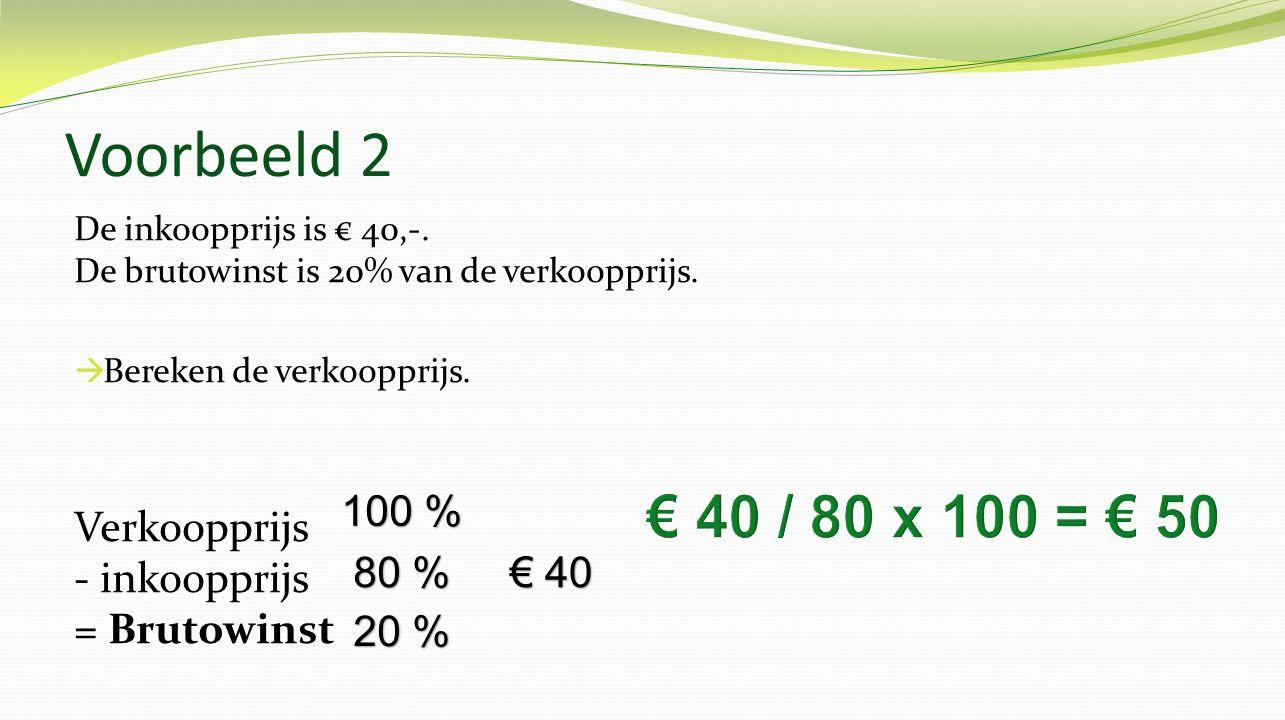 Voorbeeld 2 De inkoopprijs is € 40,-. De brutowinst is 20% van de verkoopprijs. Bereken de verkoopprijs.