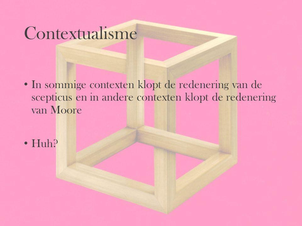 Contextualisme In sommige contexten klopt de redenering van de scepticus en in andere contexten klopt de redenering van Moore.