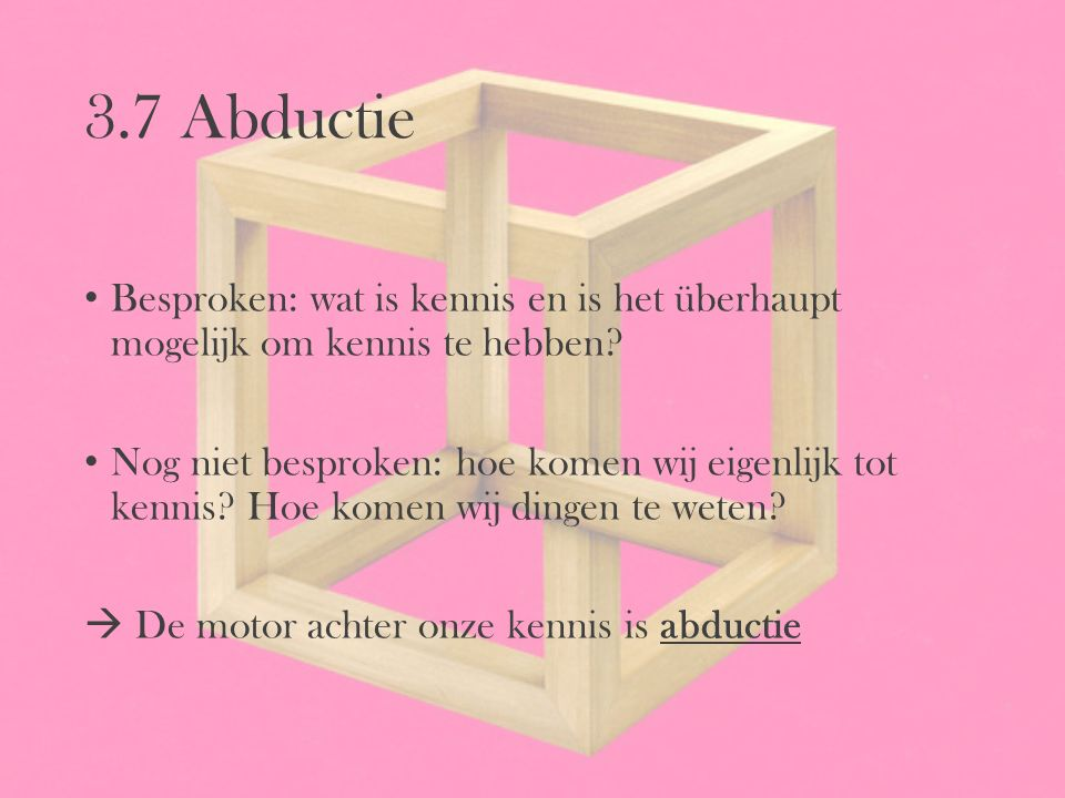 3.7 Abductie Besproken: wat is kennis en is het überhaupt mogelijk om kennis te hebben