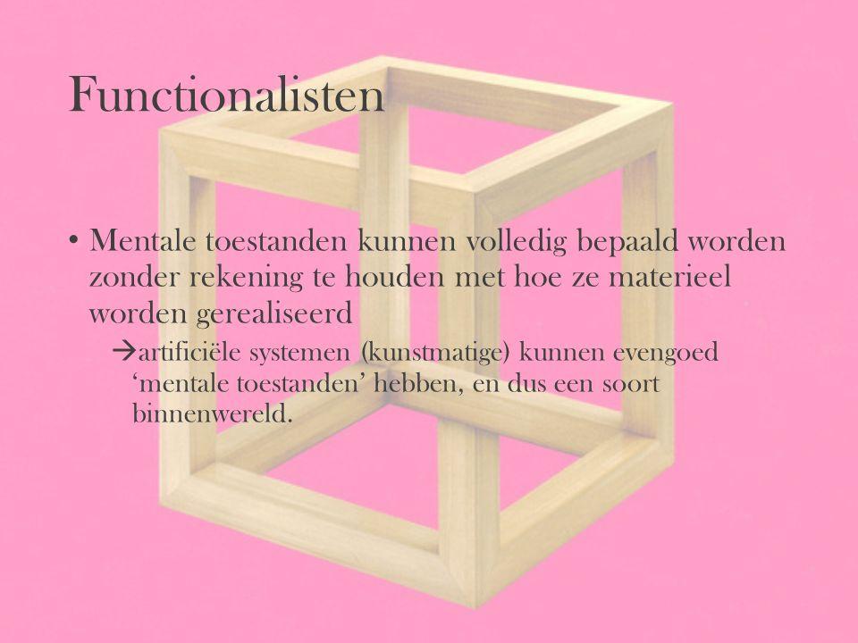 Functionalisten Mentale toestanden kunnen volledig bepaald worden zonder rekening te houden met hoe ze materieel worden gerealiseerd.