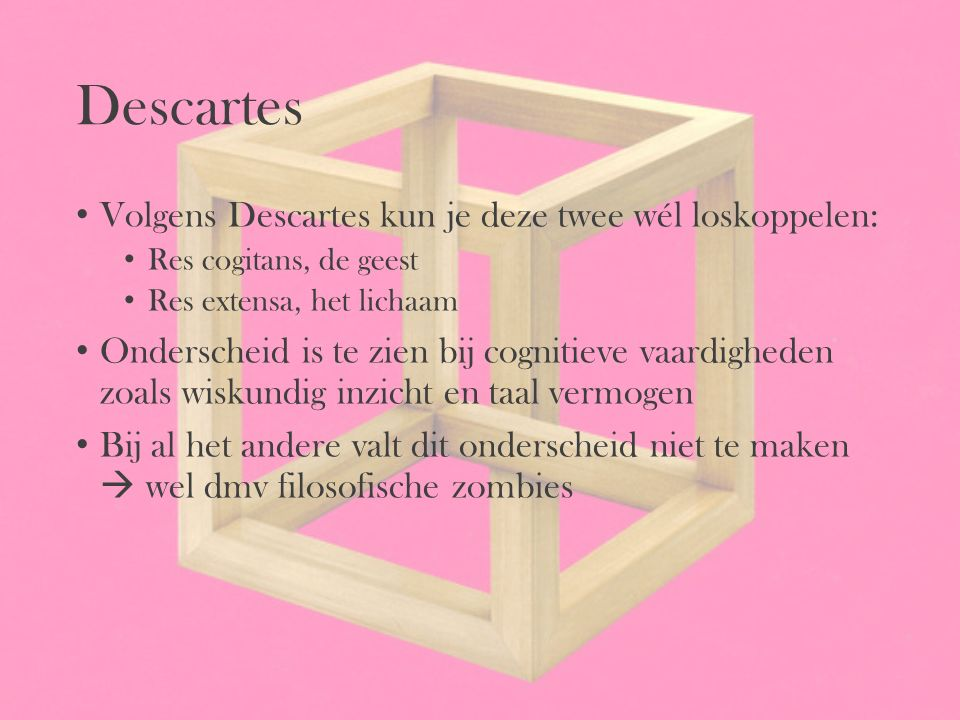 Descartes Volgens Descartes kun je deze twee wél loskoppelen: