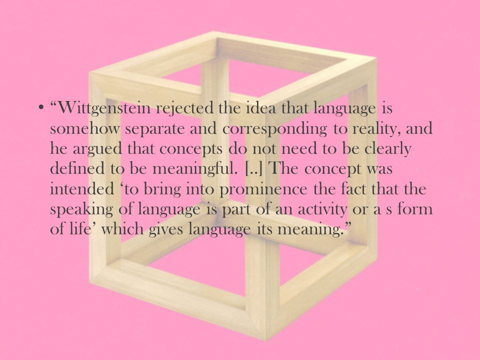 Wittgenstein rejected the idea that language is somehow separate and corresponding to reality, and he argued that concepts do not need to be clearly defined to be meaningful.
