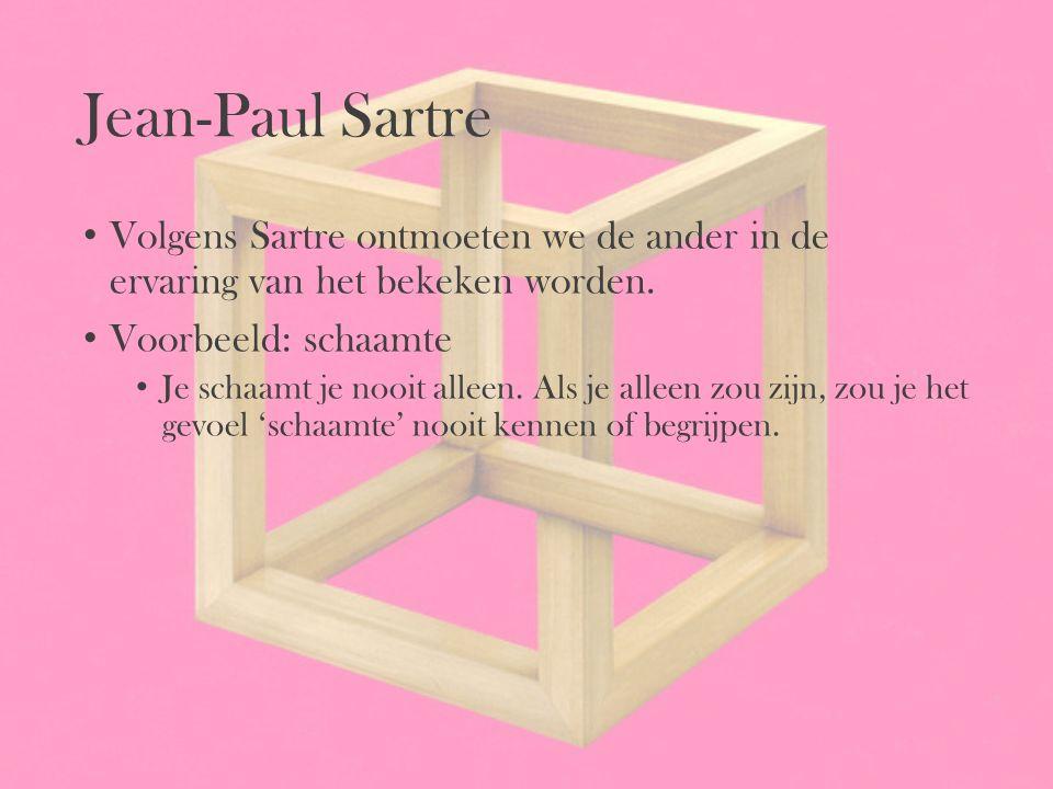 Jean-Paul Sartre Volgens Sartre ontmoeten we de ander in de ervaring van het bekeken worden. Voorbeeld: schaamte.