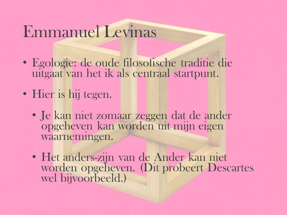 Emmanuel Levinas Egologie: de oude filosofische traditie die uitgaat van het ik als centraal startpunt.