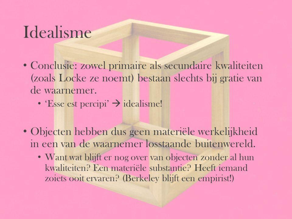 Idealisme Conclusie: zowel primaire als secundaire kwaliteiten (zoals Locke ze noemt) bestaan slechts bij gratie van de waarnemer.