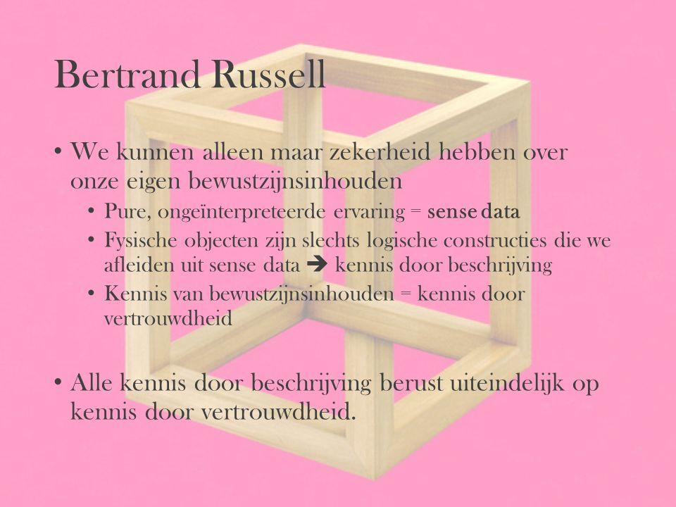 Bertrand Russell We kunnen alleen maar zekerheid hebben over onze eigen bewustzijnsinhouden. Pure, ongeïnterpreteerde ervaring = sense data.