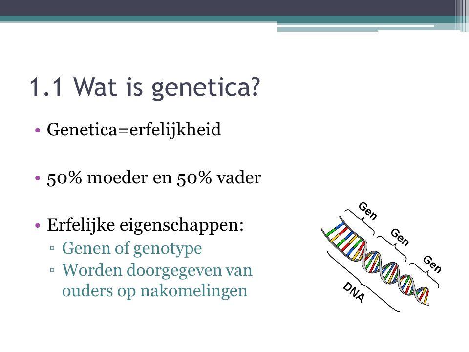 1.1 Wat is genetica Genetica=erfelijkheid 50% moeder en 50% vader