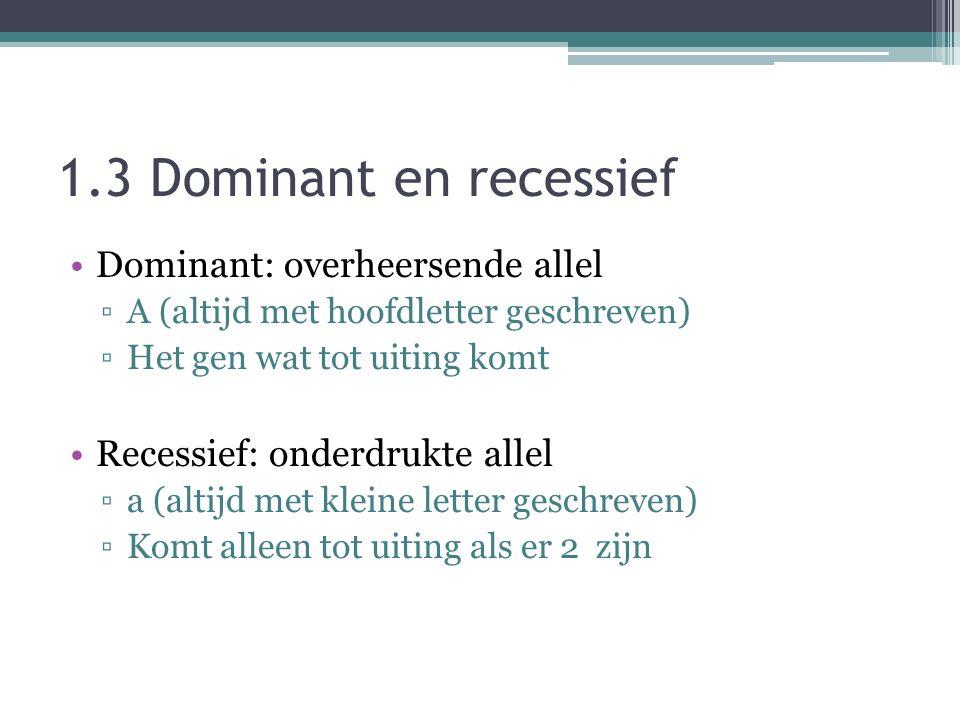 1.3 Dominant en recessief Dominant: overheersende allel