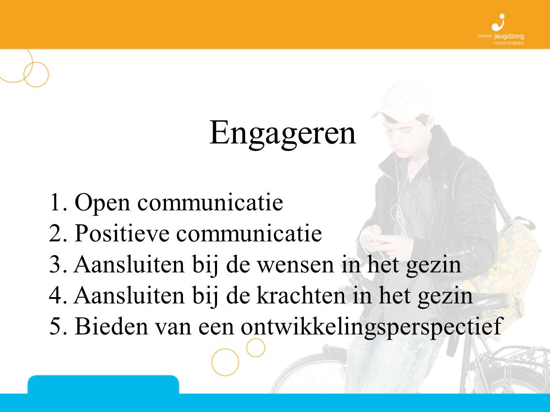 Engageren 1. Open communicatie 2. Positieve communicatie