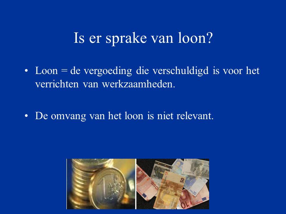 Is er sprake van loon Loon = de vergoeding die verschuldigd is voor het verrichten van werkzaamheden.