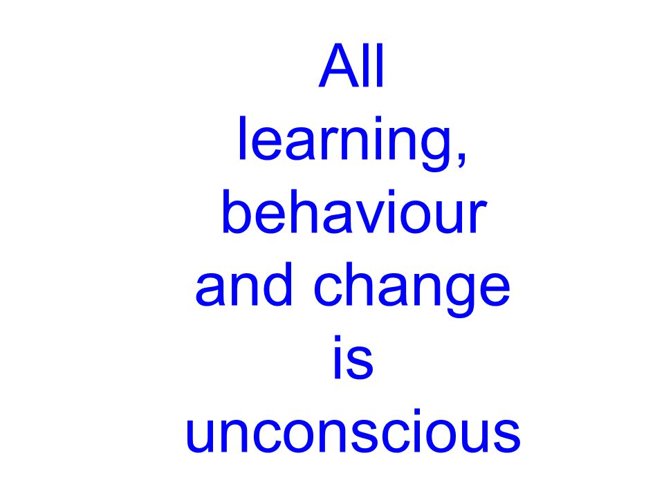 All learning, behaviour and change is unconscious