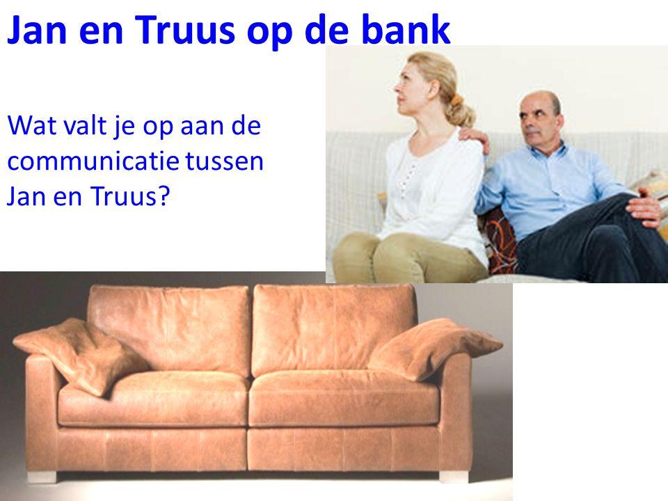 Jan en Truus op de bank Wat valt je op aan de communicatie tussen Jan en Truus