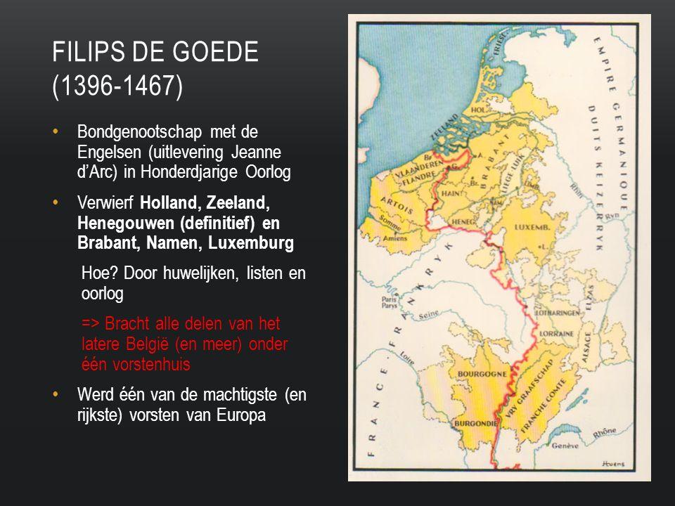 Filips de goede (1396-1467) Bondgenootschap met de Engelsen (uitlevering Jeanne d'Arc) in Honderdjarige Oorlog.