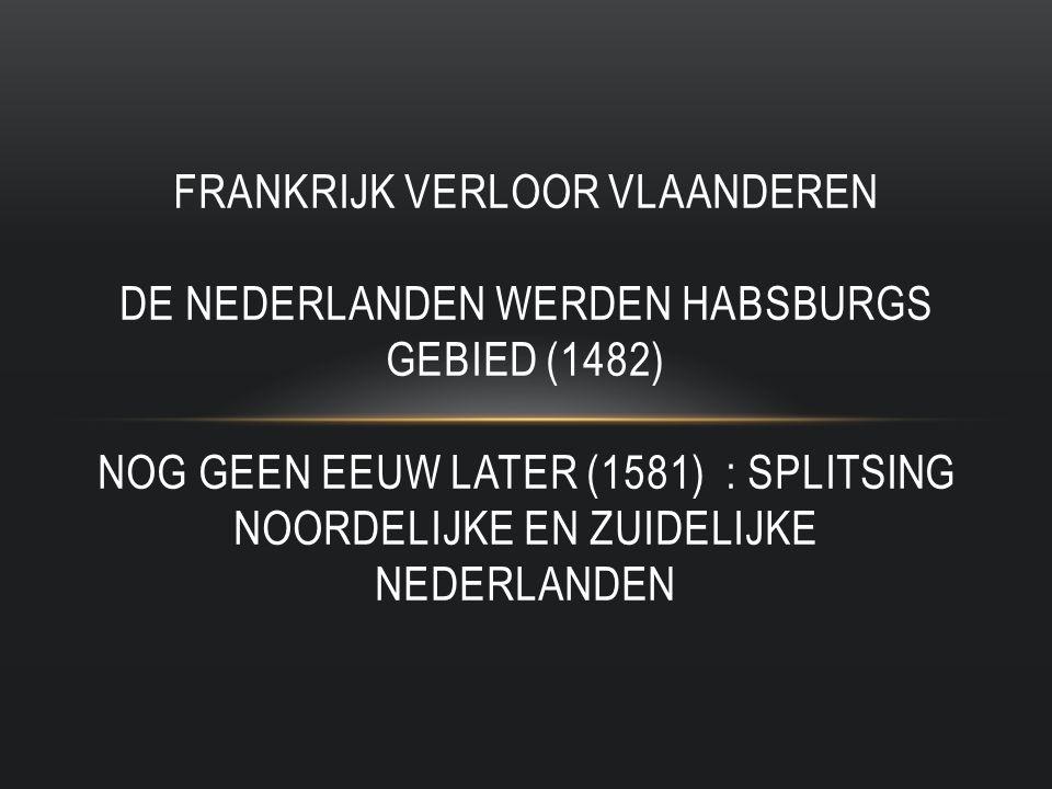 Frankrijk verloor vlaanderen de nederlanden werden habsburgs gebied (1482) nog geen eeuw later (1581) : splitsing noordelijke en zuidelijke nederlanden