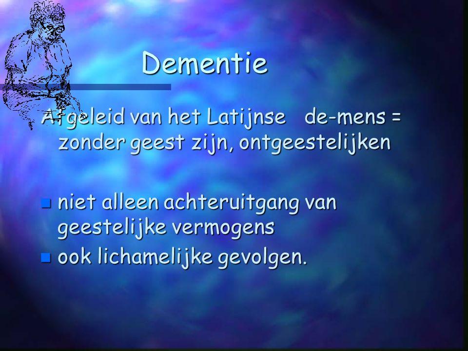 Dementie Afgeleid van het Latijnse de-mens = zonder geest zijn, ontgeestelijken. niet alleen achteruitgang van geestelijke vermogens.