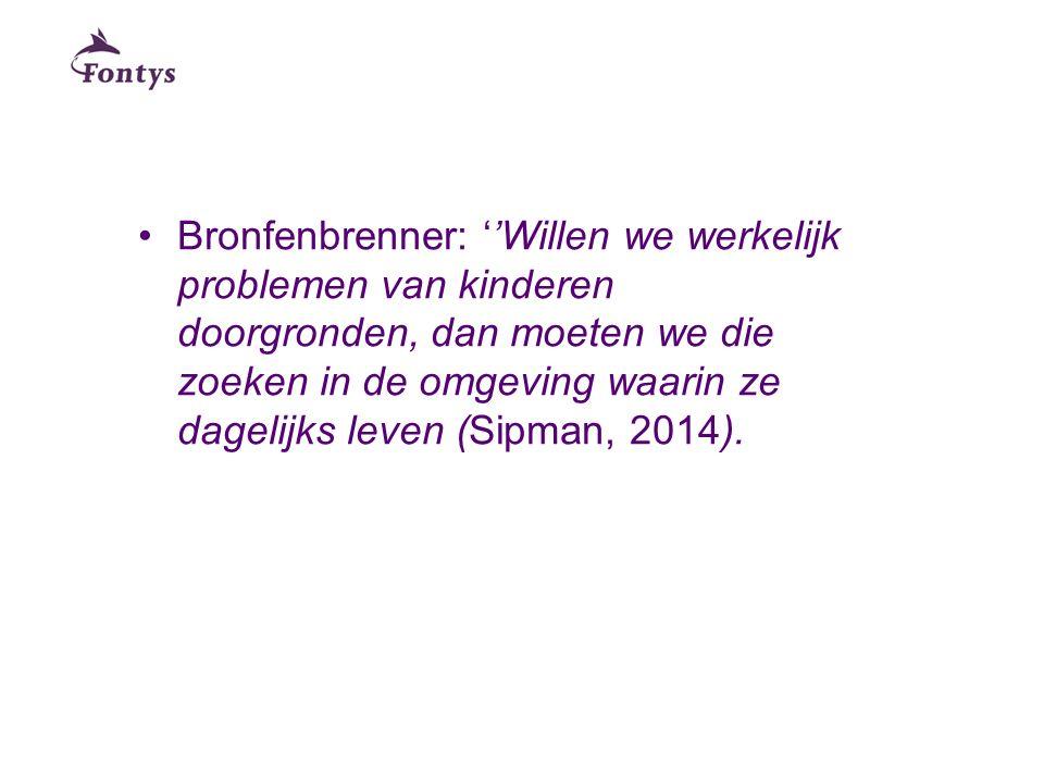 Bronfenbrenner: ''Willen we werkelijk problemen van kinderen doorgronden, dan moeten we die zoeken in de omgeving waarin ze dagelijks leven (Sipman, 2014).
