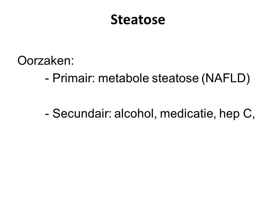 Steatose Oorzaken: - Primair: metabole steatose (NAFLD) - Secundair: alcohol, medicatie, hep C,