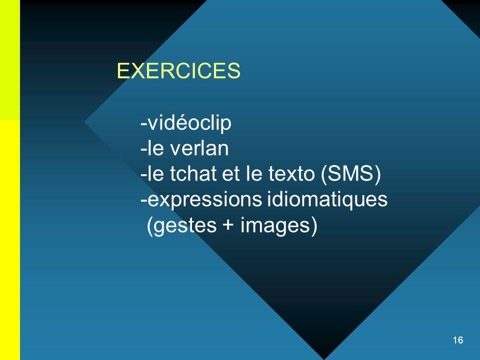 EXERCICES -vidéoclip. -le verlan. -le tchat et le texto (SMS) -expressions idiomatiques.
