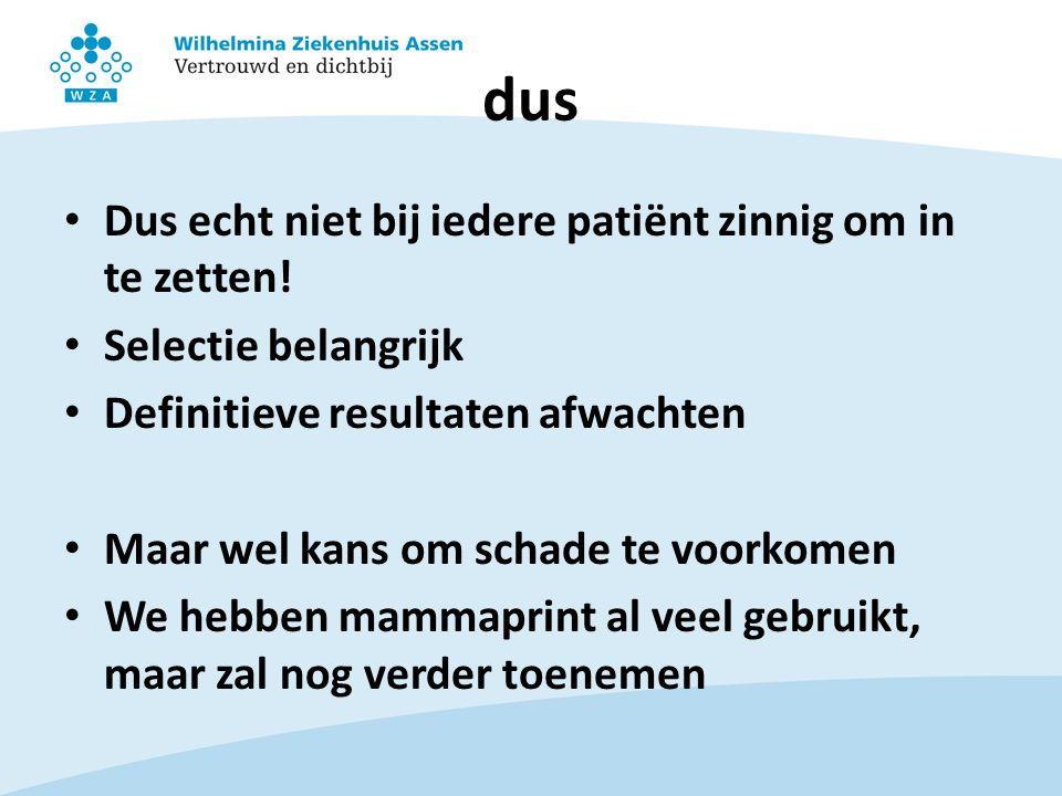 dus Dus echt niet bij iedere patiënt zinnig om in te zetten!