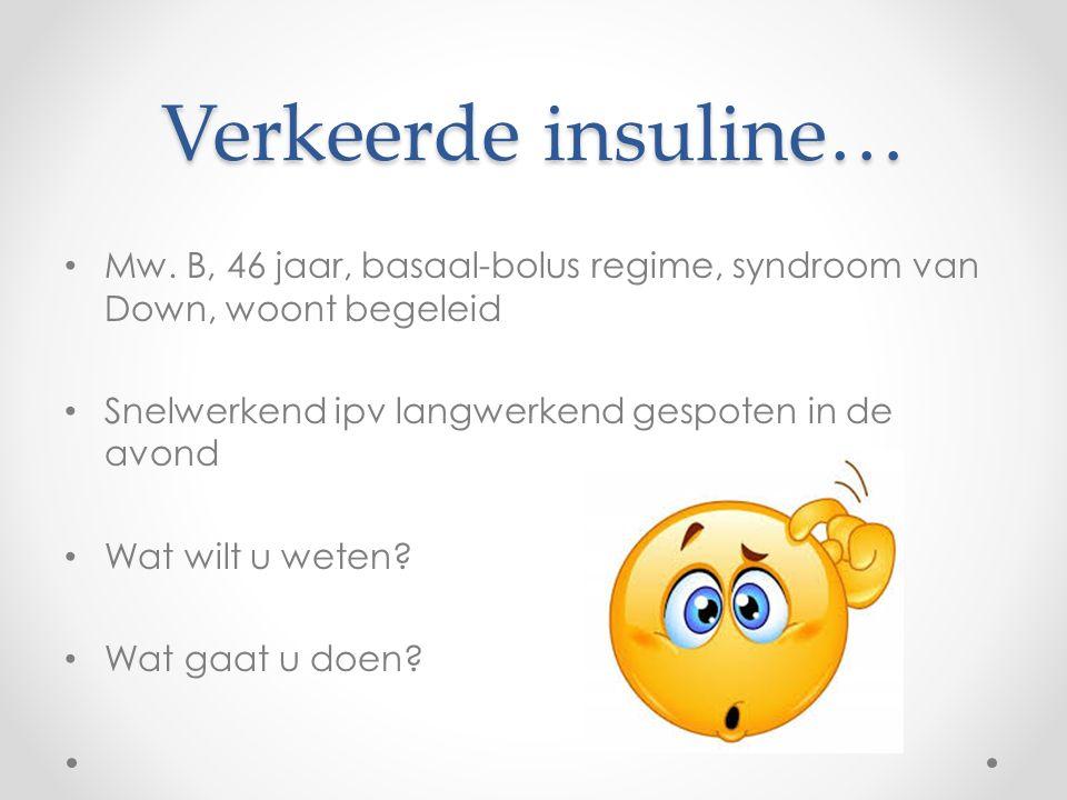 Verkeerde insuline… Mw. B, 46 jaar, basaal-bolus regime, syndroom van Down, woont begeleid. Snelwerkend ipv langwerkend gespoten in de avond.