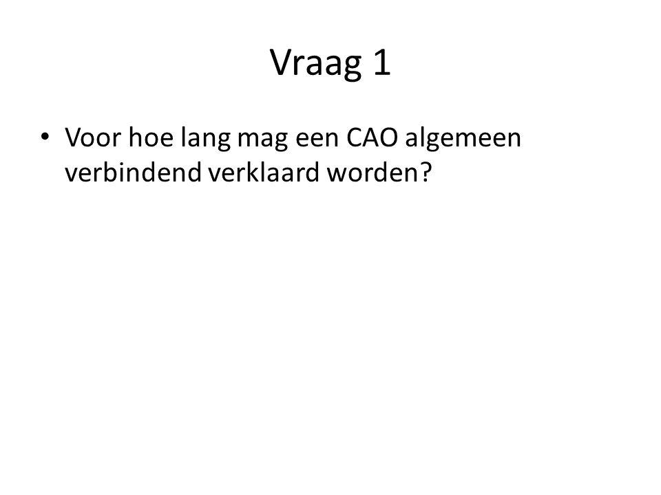 Vraag 1 Voor hoe lang mag een CAO algemeen verbindend verklaard worden