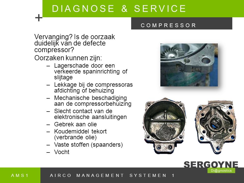 DIAGNOSE & SERVICE + COMPRESSOR. Vervanging Is de oorzaak duidelijk van de defecte compressor Oorzaken kunnen zijn: