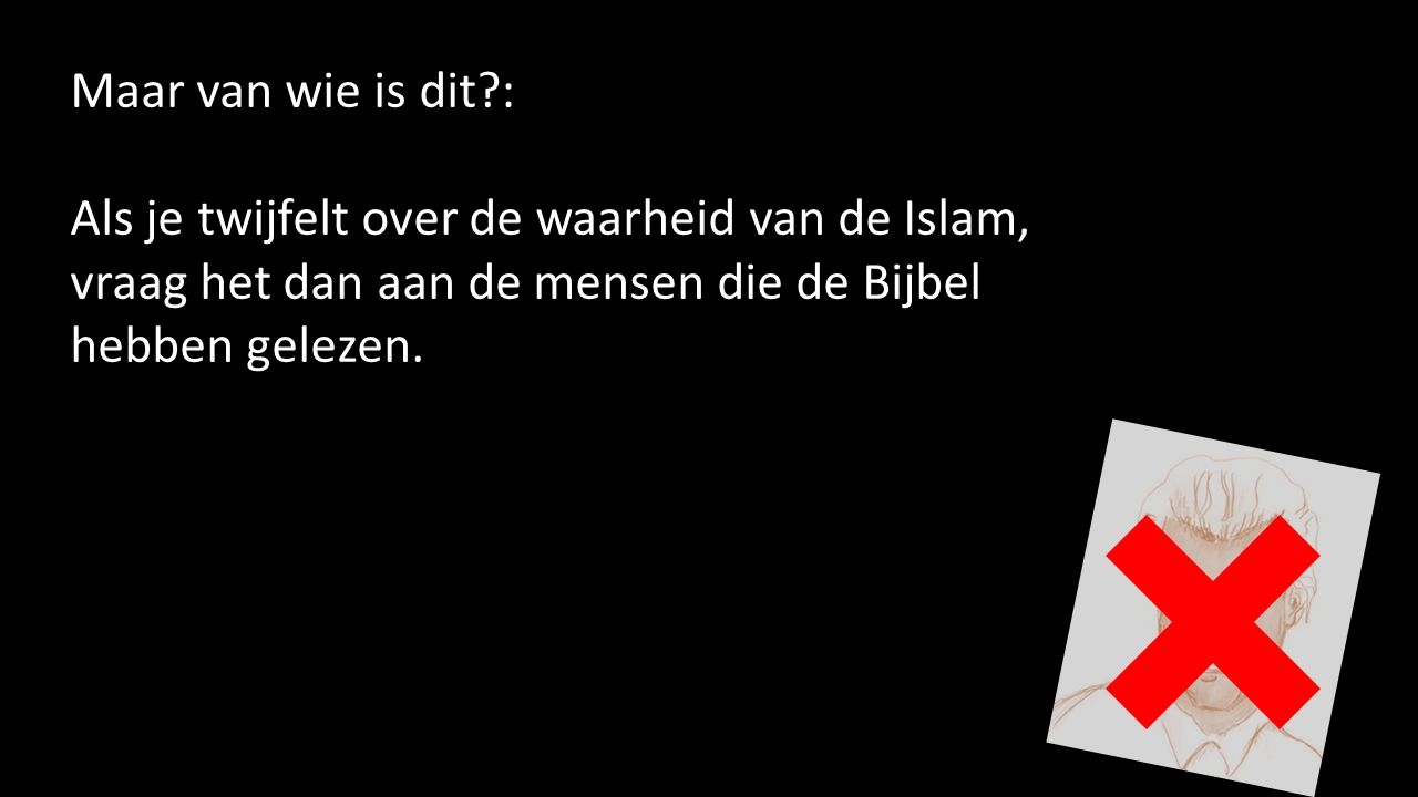 Maar van wie is dit : Als je twijfelt over de waarheid van de Islam, vraag het dan aan de mensen die de Bijbel hebben gelezen.