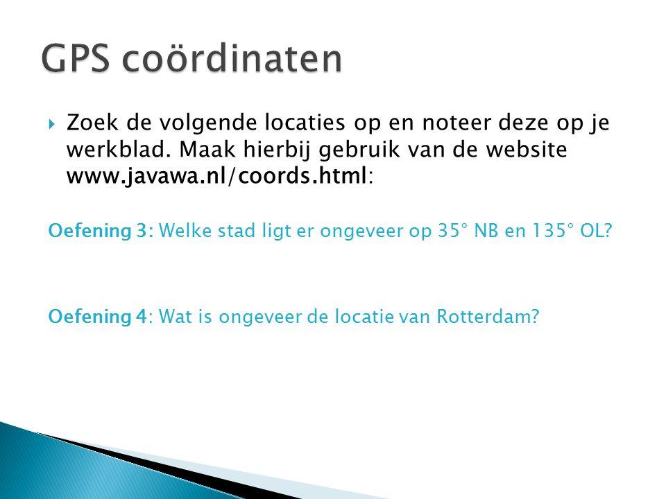 GPS coördinaten Zoek de volgende locaties op en noteer deze op je werkblad. Maak hierbij gebruik van de website www.javawa.nl/coords.html: