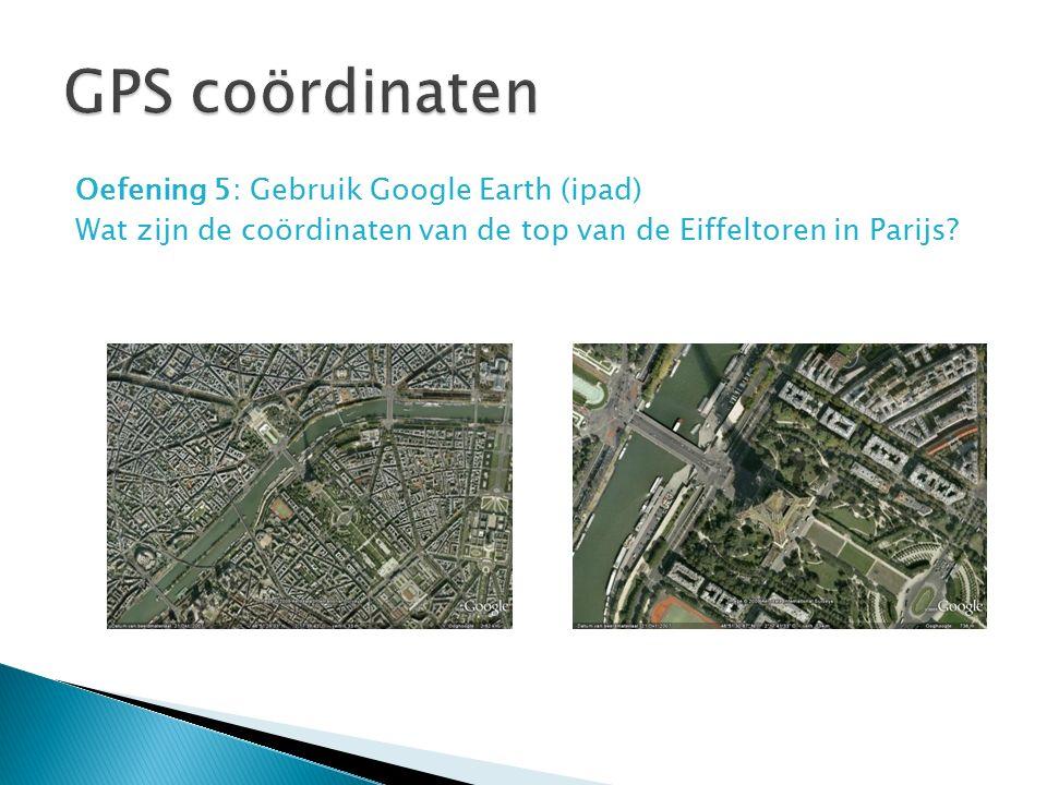 GPS coördinaten Oefening 5: Gebruik Google Earth (ipad) Wat zijn de coördinaten van de top van de Eiffeltoren in Parijs.