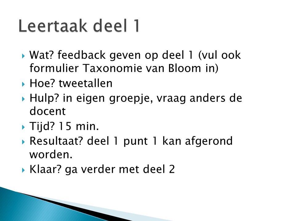 Leertaak deel 1 Wat feedback geven op deel 1 (vul ook formulier Taxonomie van Bloom in) Hoe tweetallen.