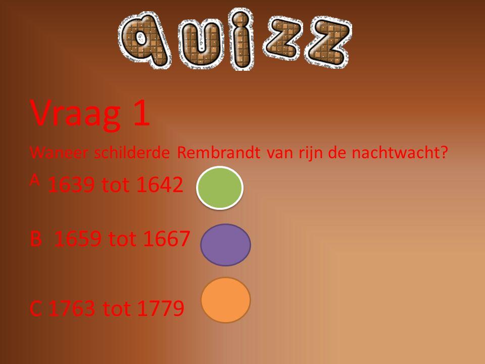 Vraag 1 Waneer schilderde Rembrandt van rijn de nachtwacht A. B 1659 tot 1667. C 1763 tot 1779.