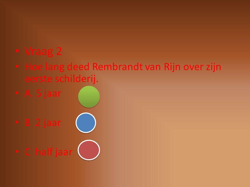 Vraag 2 Hoe lang deed Rembrandt van Rijn over zijn eerste schilderij.