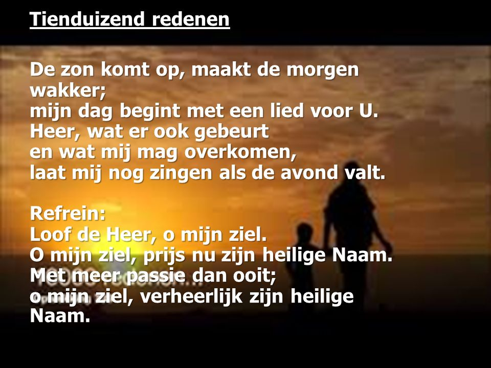 Tienduizend redenen De zon komt op, maakt de morgen wakker; mijn dag begint met een lied voor U.
