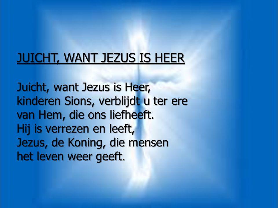 JUICHT, WANT JEZUS IS HEER Juicht, want Jezus is Heer, kinderen Sions, verblijdt u ter ere van Hem, die ons liefheeft.