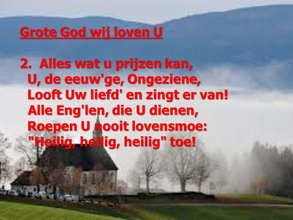 Grote God wij loven U 2. Alles wat u prijzen kan, U, de eeuw ge, Ongeziene, Looft Uw liefd en zingt er van!