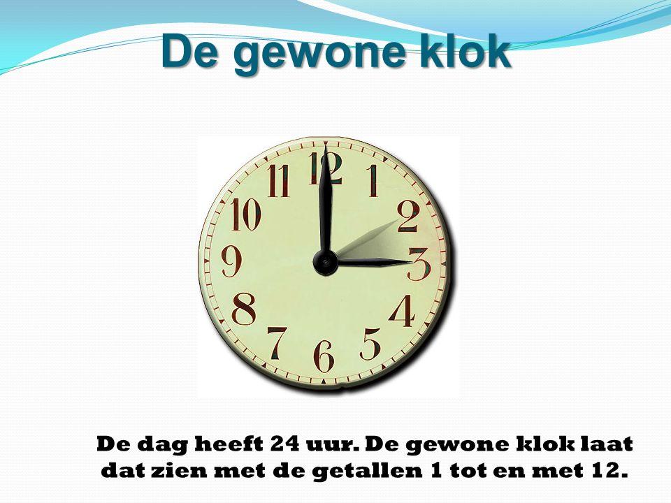 De gewone klok De dag heeft 24 uur. De gewone klok laat dat zien met de getallen 1 tot en met 12.