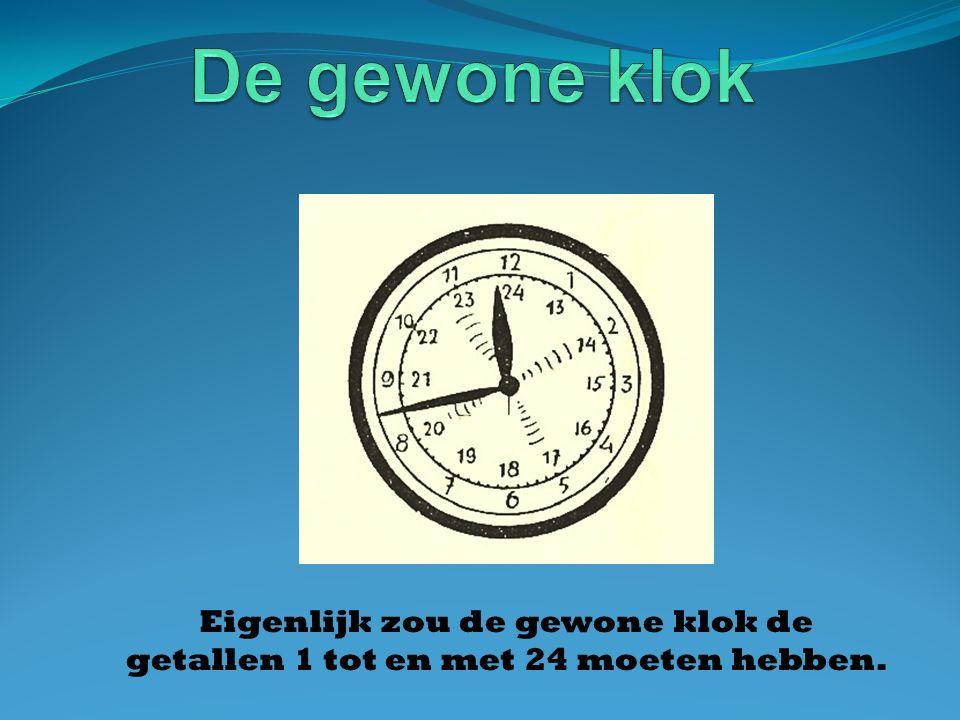 De gewone klok Eigenlijk zou de gewone klok de getallen 1 tot en met 24 moeten hebben.