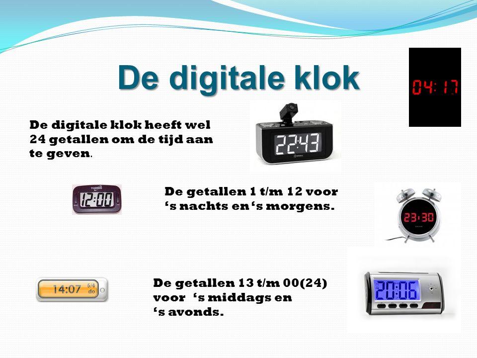 De digitale klok De digitale klok heeft wel 24 getallen om de tijd aan te geven. De getallen 1 t/m 12 voor 's nachts en 's morgens.