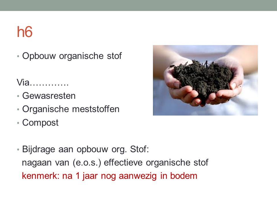 h6 Opbouw organische stof Via…………. Gewasresten Organische meststoffen