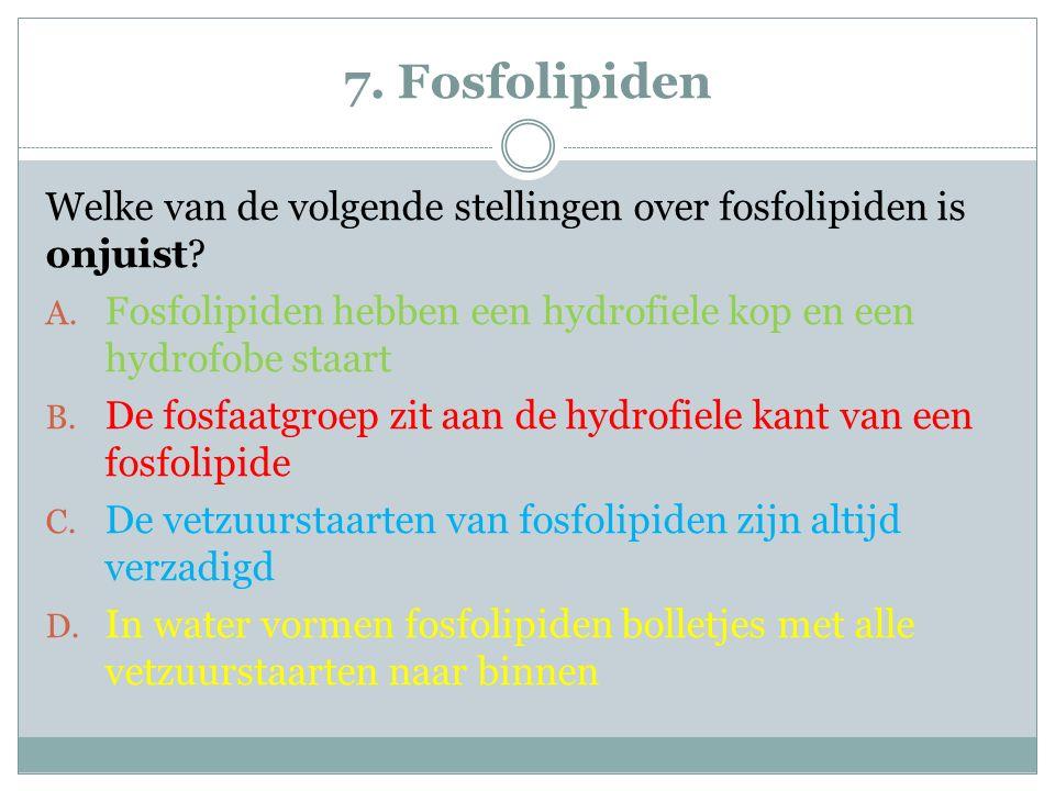 7. Fosfolipiden Welke van de volgende stellingen over fosfolipiden is onjuist Fosfolipiden hebben een hydrofiele kop en een hydrofobe staart.