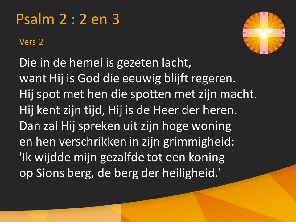 Psalm 2 : 2 en 3 Die in de hemel is gezeten lacht,